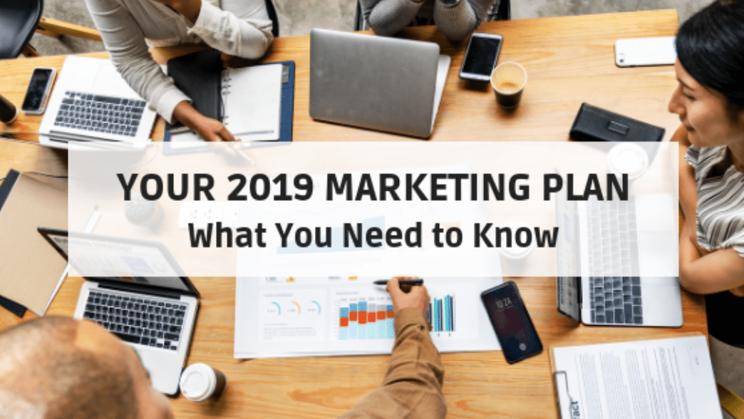 Your 2019 Marketing Plan: What You Need to Know