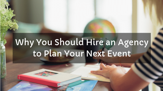 Why You Should Hire an Agency to Plan Your Next Event